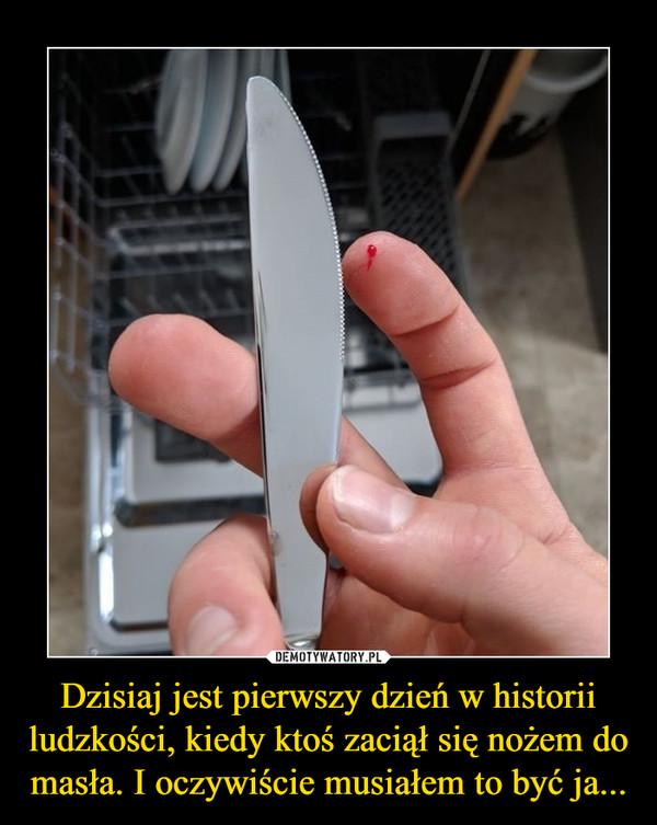 Dzisiaj jest pierwszy dzień w historii ludzkości, kiedy ktoś zaciął się nożem do masła. I oczywiście musiałem to być ja... –