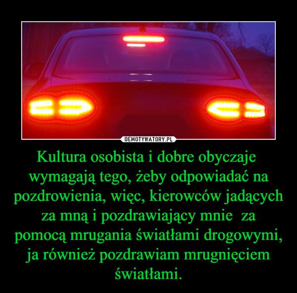 Kultura osobista i dobre obyczaje  wymagają tego, żeby odpowiadać na pozdrowienia, więc, kierowców jadących za mną i pozdrawiający mnie  za pomocą mrugania światłami drogowymi, ja również pozdrawiam mrugnięciem światłami. –