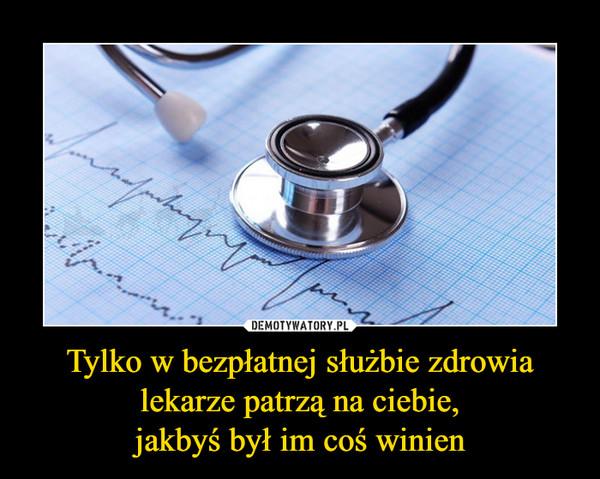Tylko w bezpłatnej służbie zdrowia lekarze patrzą na ciebie,jakbyś był im coś winien –