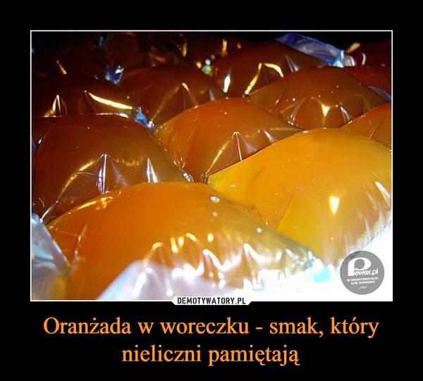 Oranżada w woreczku - smak, który nieliczni pamiętają –