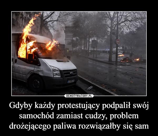 Gdyby każdy protestujący podpalił swój samochód zamiast cudzy, problem drożejącego paliwa rozwiązałby się sam –