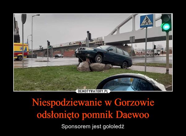 Niespodziewanie w Gorzowieodsłonięto pomnik Daewoo – Sponsorem jest gołoledź