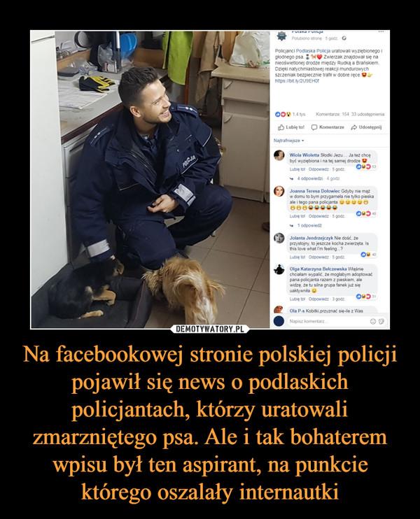 Na facebookowej stronie polskiej policji pojawił się news o podlaskich policjantach, którzy uratowali zmarzniętego psa. Ale i tak bohaterem wpisu był ten aspirant, na punkcie którego oszalały internautki –