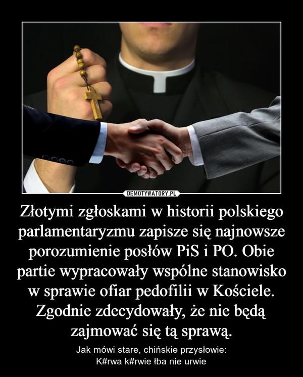 Złotymi zgłoskami w historii polskiego parlamentaryzmu zapisze się najnowsze porozumienie posłów PiS i PO. Obie partie wypracowały wspólne stanowisko w sprawie ofiar pedofilii w Kościele. Zgodnie zdecydowały, że nie będą zajmować się tą sprawą. – Jak mówi stare, chińskie przysłowie:K#rwa k#rwie łba nie urwie