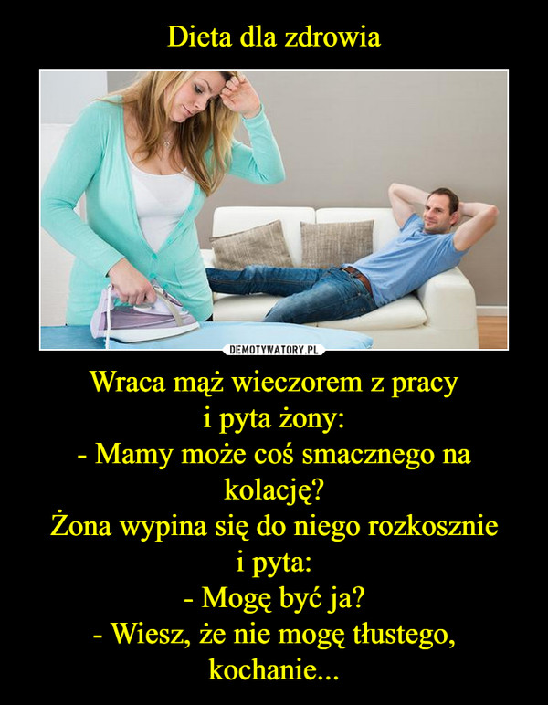 Wraca mąż wieczorem z pracyi pyta żony:- Mamy może coś smacznego na kolację?Żona wypina się do niego rozkoszniei pyta:- Mogę być ja?- Wiesz, że nie mogę tłustego, kochanie... –