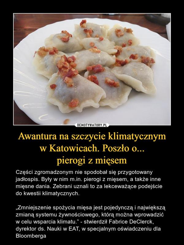 """Awantura na szczycie klimatycznym w Katowicach. Poszło o... pierogi z mięsem – Części zgromadzonym nie spodobał się przygotowany jadłospis. Były w nim m.in. pierogi z mięsem, a także inne mięsne dania. Zebrani uznali to za lekceważące podejście do kwestii klimatycznych. """"Zmniejszenie spożycia mięsa jest pojedynczą i największą zmianą systemu żywnościowego, którą można wprowadzić w celu wsparcia klimatu."""" - stwierdził Fabrice DeClerck, dyrektor ds. Nauki w EAT, w specjalnym oświadczeniu dla Bloomberga"""