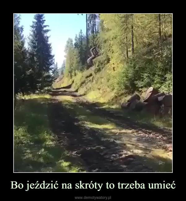 Bo jeździć na skróty to trzeba umieć –