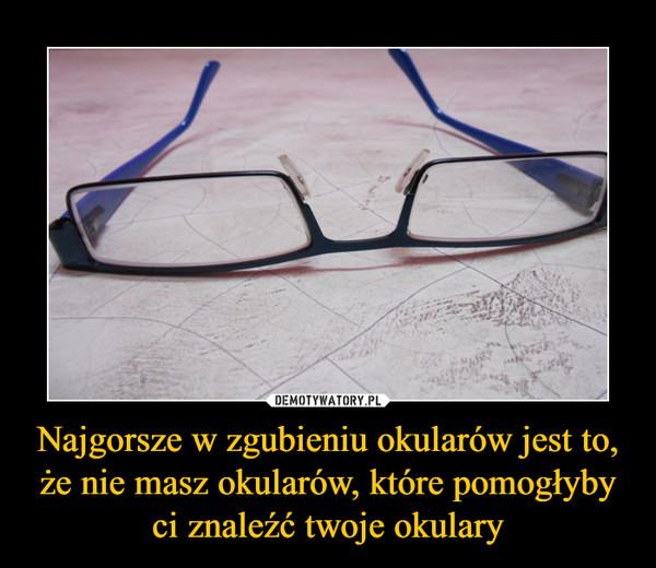 Najgorsze w zgubieniu okularów jest to, że nie masz okularów, które pomogłyby ci znaleźć twoje okulary –