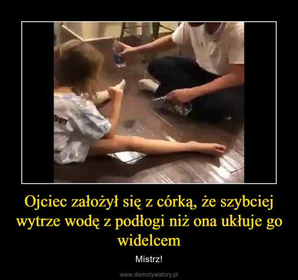 Ojciec założył się z córką, że szybciej wytrze wodę z podłogi niż ona ukłuje go widelcem – Mistrz!