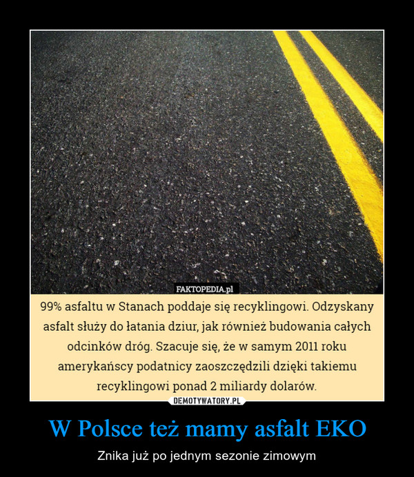 W Polsce też mamy asfalt EKO – Znika już po jednym sezonie zimowym FAKTOPEDIA.pl99% asfaltu w Stanach poddaje się recyklingowi. Odzyskanyasfalt służy do łatania dziur, jak również budowania całychodcinków dróg. Szacuje się, że w samym 2011 rokuamerykańscy podatnicy zaoszczędzili dzięki takiemurecyklingowi ponad 2 miliardy dolarow