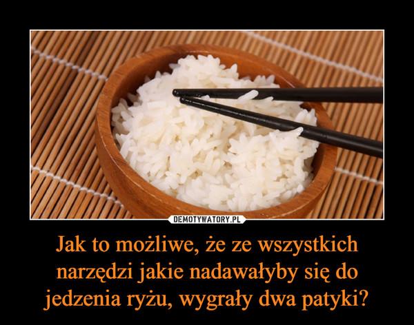 Jak to możliwe, że ze wszystkich narzędzi jakie nadawałyby się do jedzenia ryżu, wygrały dwa patyki? –