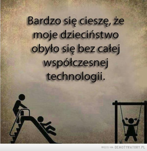 Kto się zgadza? –  Bardzo się cieszę, żemoje dzieciństwoobyło się bez całejwspółczesnejtechnologii.
