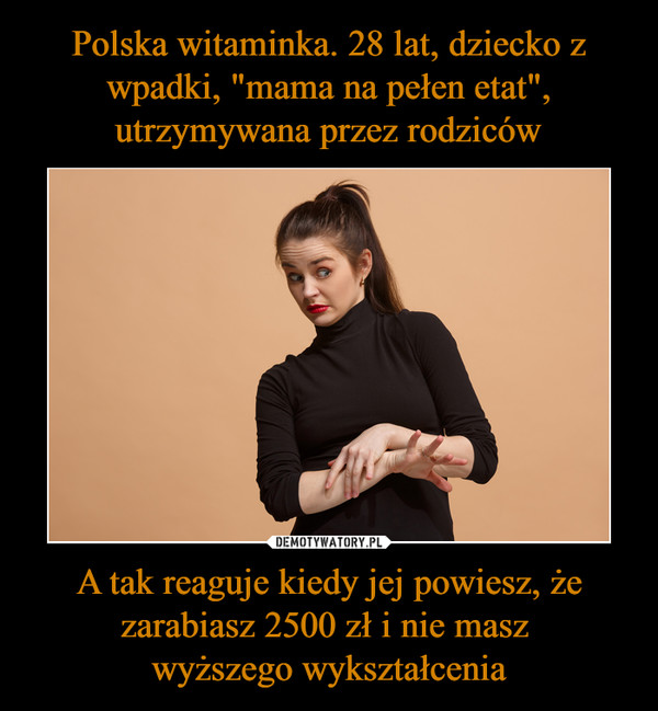 A tak reaguje kiedy jej powiesz, że zarabiasz 2500 zł i nie masz wyższego wykształcenia –