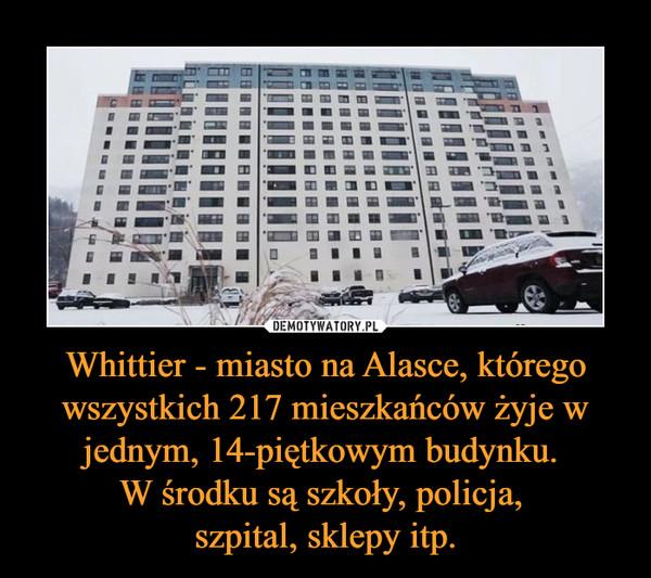 Whittier - miasto na Alasce, którego wszystkich 217 mieszkańców żyje w jednym, 14-piętkowym budynku. W środku są szkoły, policja, szpital, sklepy itp. –