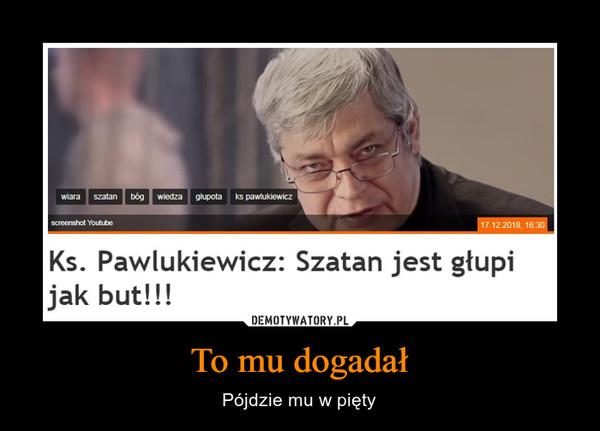 To mu dogadał – Pójdzie mu w pięty Ks. Pawlukiewicz: Szatan jest głupi jak but!!!