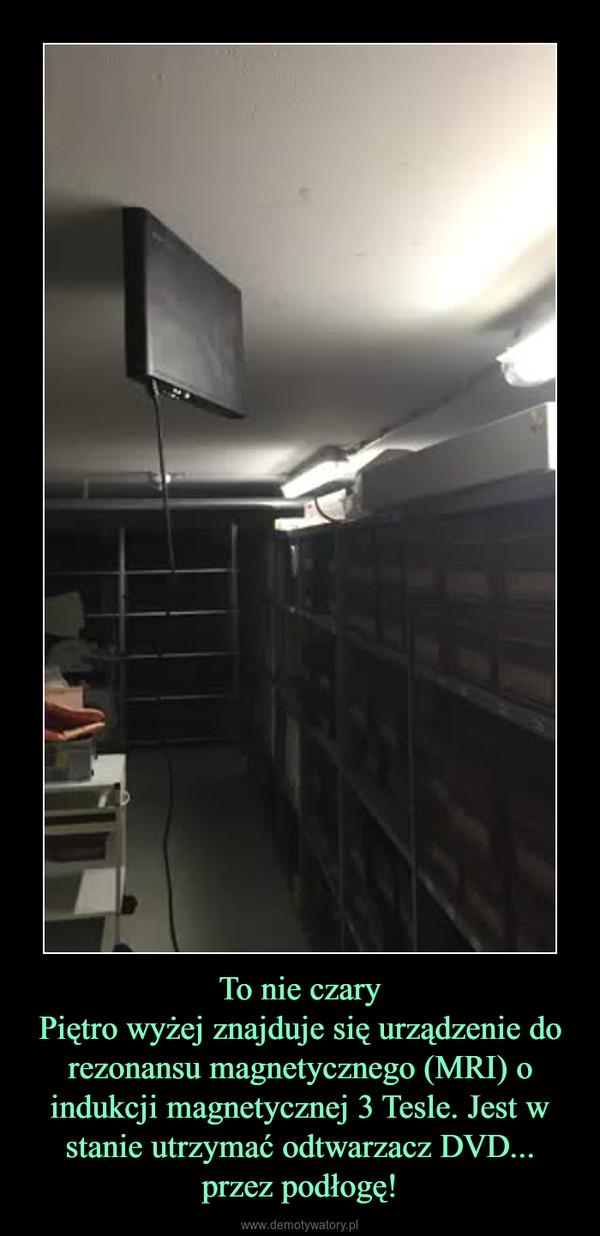 To nie czaryPiętro wyżej znajduje się urządzenie do rezonansu magnetycznego (MRI) o indukcji magnetycznej 3 Tesle. Jest w stanie utrzymać odtwarzacz DVD... przez podłogę! –