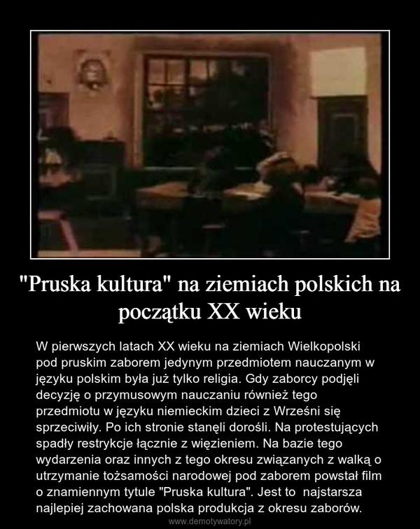 """""""Pruska kultura"""" na ziemiach polskich na początku XX wieku – W pierwszych latach XX wieku na ziemiach Wielkopolski pod pruskim zaborem jedynym przedmiotem nauczanym w języku polskim była już tylko religia. Gdy zaborcy podjęli decyzję o przymusowym nauczaniu również tego przedmiotu w języku niemieckim dzieci z Wrześni się sprzeciwiły. Po ich stronie stanęli dorośli. Na protestujących spadły restrykcje łącznie z więzieniem. Na bazie tego wydarzenia oraz innych z tego okresu związanych z walką o utrzymanie tożsamości narodowej pod zaborem powstał film o znamiennym tytule """"Pruska kultura"""". Jest to  najstarsza najlepiej zachowana polska produkcja z okresu zaborów."""