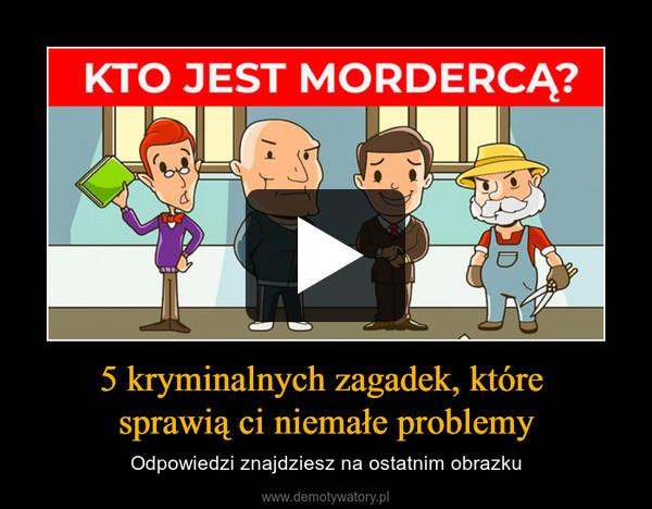 5 kryminalnych zagadek, które sprawią ci niemałe problemy – Odpowiedzi znajdziesz na ostatnim obrazku KTO JEST MORDERCĄ?