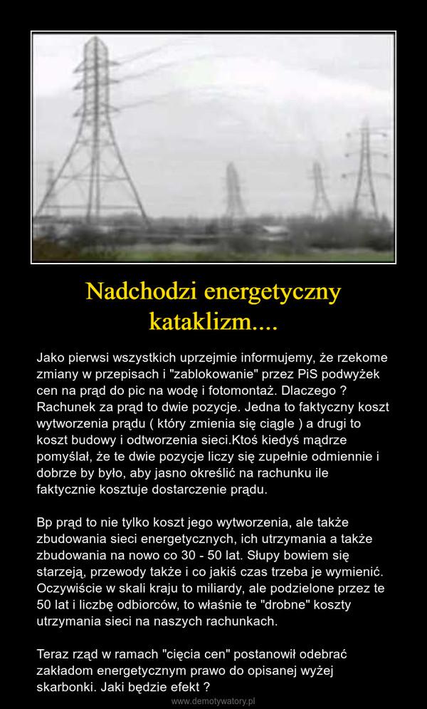 """Nadchodzi energetyczny kataklizm.... – Jako pierwsi wszystkich uprzejmie informujemy, że rzekome zmiany w przepisach i """"zablokowanie"""" przez PiS podwyżek cen na prąd do pic na wodę i fotomontaż. Dlaczego ? Rachunek za prąd to dwie pozycje. Jedna to faktyczny koszt wytworzenia prądu ( który zmienia się ciągle ) a drugi to koszt budowy i odtworzenia sieci.Ktoś kiedyś mądrze pomyślał, że te dwie pozycje liczy się zupełnie odmiennie i dobrze by było, aby jasno określić na rachunku ile faktycznie kosztuje dostarczenie prądu.Bp prąd to nie tylko koszt jego wytworzenia, ale także zbudowania sieci energetycznych, ich utrzymania a także zbudowania na nowo co 30 - 50 lat. Słupy bowiem się starzeją, przewody także i co jakiś czas trzeba je wymienić.Oczywiście w skali kraju to miliardy, ale podzielone przez te 50 lat i liczbę odbiorców, to właśnie te """"drobne"""" koszty utrzymania sieci na naszych rachunkach.Teraz rząd w ramach """"cięcia cen"""" postanowił odebrać zakładom energetycznym prawo do opisanej wyżej skarbonki. Jaki będzie efekt ?"""