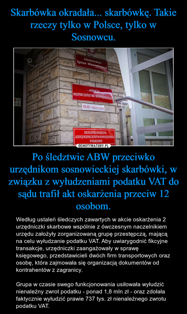 Po śledztwie ABW przeciwko urzędnikom sosnowieckiej skarbówki, w związku z wyłudzeniami podatku VAT do sądu trafił akt oskarżenia przeciw 12 osobom. – Według ustaleń śledczych zawartych w akcie oskarżenia 2 urzędniczki skarbowe wspólnie z ówczesnym naczelnikiem urzędu założyły zorganizowaną grupę przestępczą, mającą na celu wyłudzanie podatku VAT. Aby uwiarygodnić fikcyjne transakcje, urzędniczki zaangażowały w sprawę księgowego, przedstawicieli dwóch firm transportowych oraz osobę, która zajmowała się organizacją dokumentów od kontrahentów z zagranicy.Grupa w czasie swego funkcjonowania usiłowała wyłudzić nienależny zwrot podatku - ponad 1,8 mln zł - oraz zdołała faktycznie wyłudzić prawie 737 tys. zł nienależnego zwrotu podatku VAT.