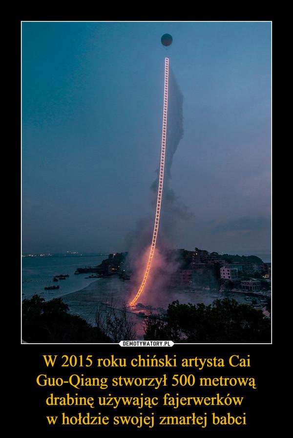 W 2015 roku chiński artysta Cai Guo-Qiang stworzył 500 metrową drabinę używając fajerwerków w hołdzie swojej zmarłej babci –