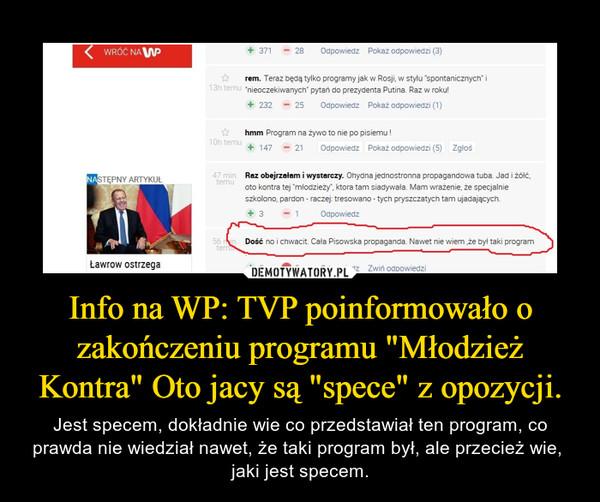 """Info na WP: TVP poinformowało o zakończeniu programu """"Młodzież Kontra"""" Oto jacy są """"spece"""" z opozycji. – Jest specem, dokładnie wie co przedstawiał ten program, co prawda nie wiedział nawet, że taki program był, ale przecież wie,  jaki jest specem."""