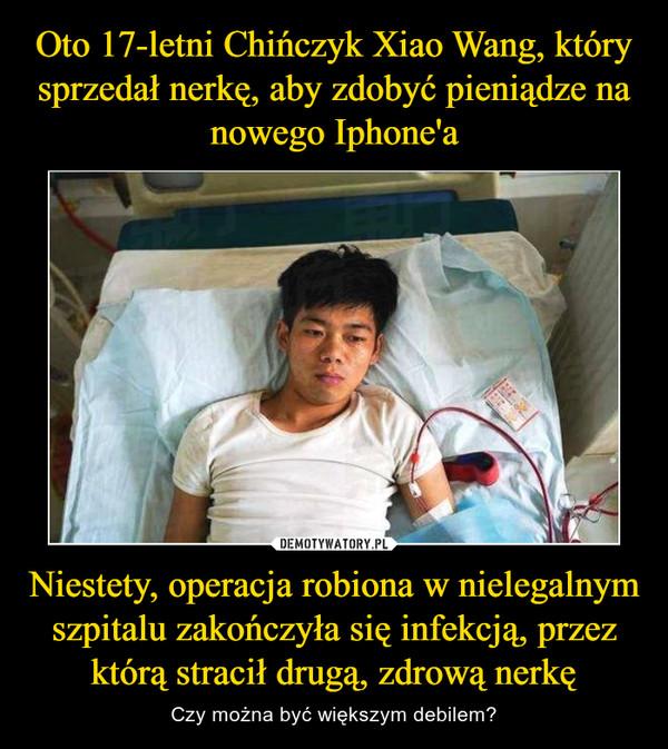 Niestety, operacja robiona w nielegalnym szpitalu zakończyła się infekcją, przez którą stracił drugą, zdrową nerkę – Czy można być większym debilem?