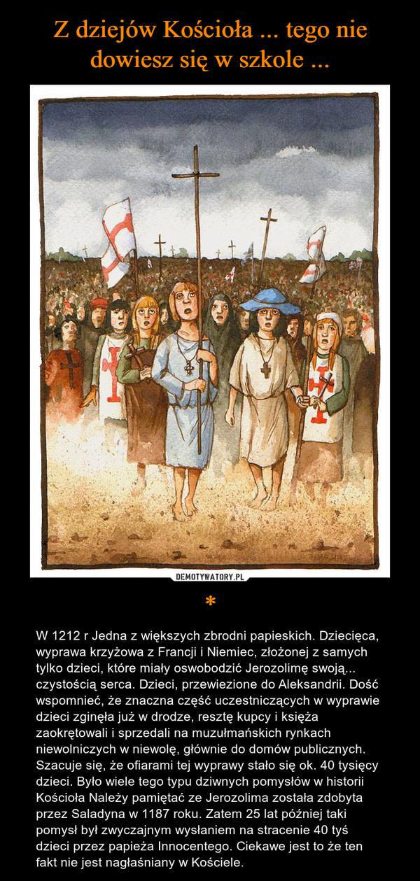 * – W 1212 r Jedna z większych zbrodni papieskich. Dziecięca, wyprawa krzyżowa z Francji i Niemiec, złożonej z samych tylko dzieci, które miały oswobodzić Jerozolimę swoją... czystością serca. Dzieci, przewiezione do Aleksandrii. Dość wspomnieć, że znaczna część uczestniczących w wyprawie dzieci zginęła już w drodze, resztę kupcy i księża zaokrętowali i sprzedali na muzułmańskich rynkach niewolniczych w niewolę, głównie do domów publicznych. Szacuje się, że ofiarami tej wyprawy stało się ok. 40 tysięcy dzieci. Było wiele tego typu dziwnych pomysłów w historii Kościoła Należy pamiętać ze Jerozolima została zdobyta przez Saladyna w 1187 roku. Zatem 25 lat później taki pomysł był zwyczajnym wysłaniem na stracenie 40 tyś dzieci przez papieża Innocentego. Ciekawe jest to że ten fakt nie jest nagłaśniany w Kościele.