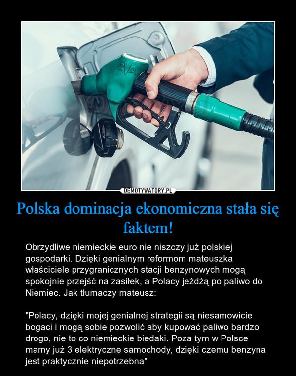 """Polska dominacja ekonomiczna stała się faktem! – Obrzydliwe niemieckie euro nie niszczy już polskiej gospodarki. Dzięki genialnym reformom mateuszka właściciele przygranicznych stacji benzynowych mogą spokojnie przejść na zasiłek, a Polacy jeżdżą po paliwo do Niemiec. Jak tłumaczy mateusz:""""Polacy, dzięki mojej genialnej strategii są niesamowicie bogaci i mogą sobie pozwolić aby kupować paliwo bardzo drogo, nie to co niemieckie biedaki. Poza tym w Polsce mamy już 3 elektryczne samochody, dzięki czemu benzyna jest praktycznie niepotrzebna"""""""