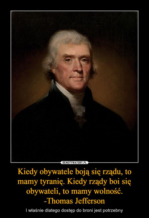 Kiedy obywatele boją się rządu, to mamy tyranię. Kiedy rządy boi się obywateli, to mamy wolność.-Thomas Jefferson – I właśnie dlatego dostęp do broni jest potrzebny