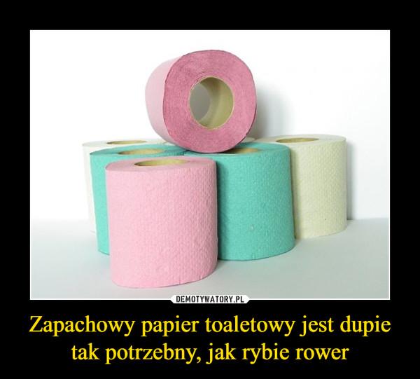 Zapachowy papier toaletowy jest dupie tak potrzebny, jak rybie rower –