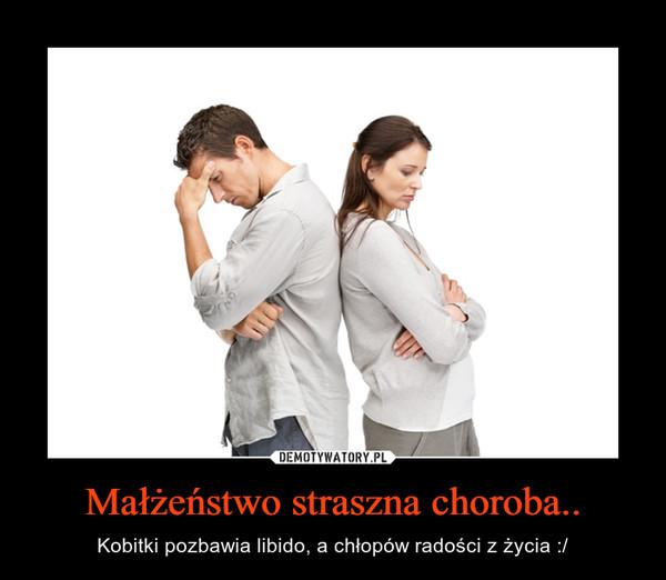 Małżeństwo straszna choroba.. – Kobitki pozbawia libido, a chłopów radości z życia :/