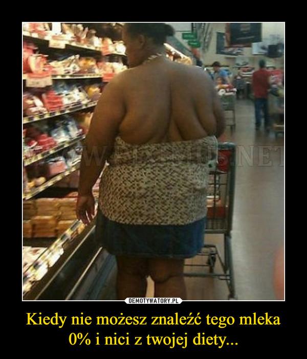Kiedy nie możesz znaleźć tego mleka 0% i nici z twojej diety... –
