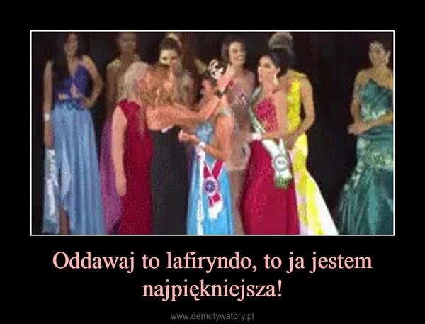 Oddawaj to lafiryndo, to ja jestem najpiękniejsza! –