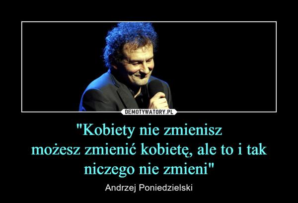 """""""Kobiety nie zmieniszmożesz zmienić kobietę, ale to i tak niczego nie zmieni"""" – Andrzej Poniedzielski"""