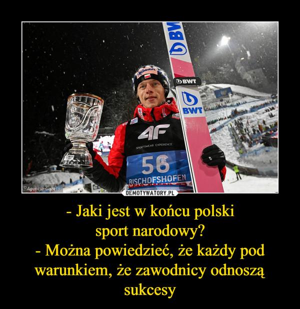 - Jaki jest w końcu polskisport narodowy?- Można powiedzieć, że każdy pod warunkiem, że zawodnicy odnoszą sukcesy –
