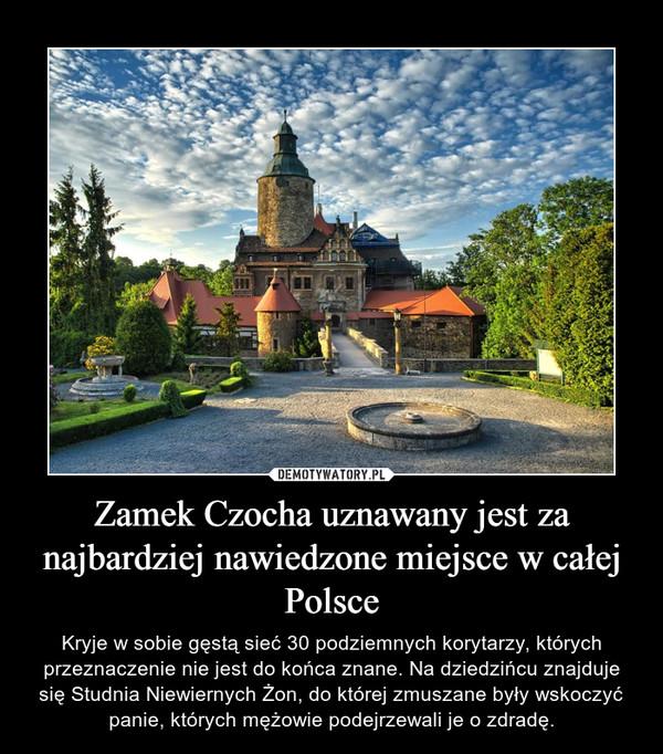 Zamek Czocha uznawany jest za najbardziej nawiedzone miejsce w całej Polsce – Kryje w sobie gęstą sieć 30 podziemnych korytarzy, których przeznaczenie nie jest do końca znane. Na dziedzińcu znajduje się Studnia Niewiernych Żon, do której zmuszane były wskoczyć panie, których mężowie podejrzewali je o zdradę.