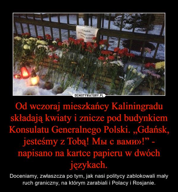 """Od wczoraj mieszkańcy Kaliningradu składają kwiaty i znicze pod budynkiem Konsulatu Generalnego Polski. """"Gdańsk, jesteśmy z Tobą! Мы с вами»!"""" - napisano na kartce papieru w dwóch językach. – Doceniamy, zwłaszcza po tym, jak nasi politycy zablokowali mały ruch graniczny, na którym zarabiali i Polacy i Rosjanie."""