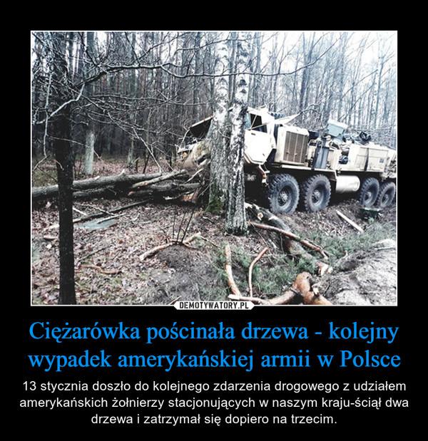 Ciężarówka pościnała drzewa - kolejny wypadek amerykańskiej armii w Polsce – 13 stycznia doszło do kolejnego zdarzenia drogowego z udziałem amerykańskich żołnierzy stacjonujących w naszym kraju-ściął dwa drzewa i zatrzymał się dopiero na trzecim.
