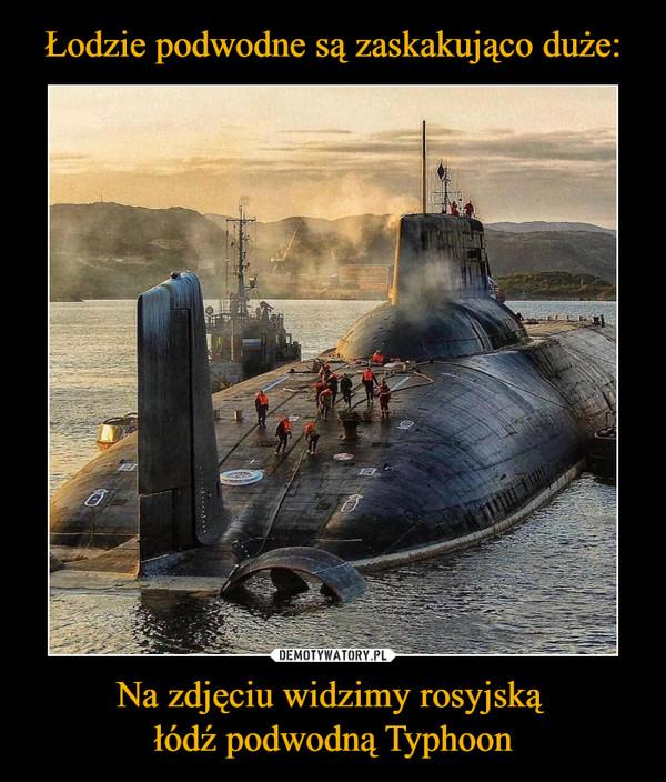 Na zdjęciu widzimy rosyjską łódź podwodną Typhoon –