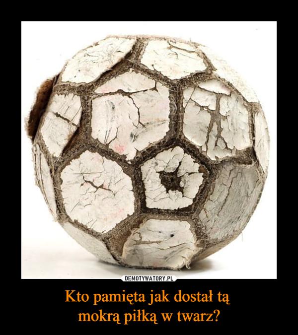 Kto pamięta jak dostał tą mokrą piłką w twarz? –
