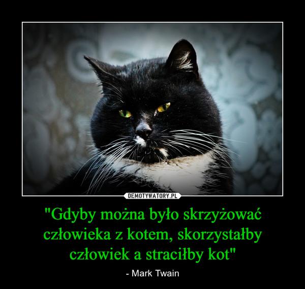"""""""Gdyby można było skrzyżować człowieka z kotem, skorzystałby człowiek a straciłby kot"""" – - Mark Twain"""