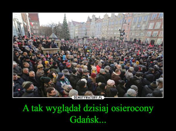 A tak wyglądał dzisiaj osierocony Gdańsk... –