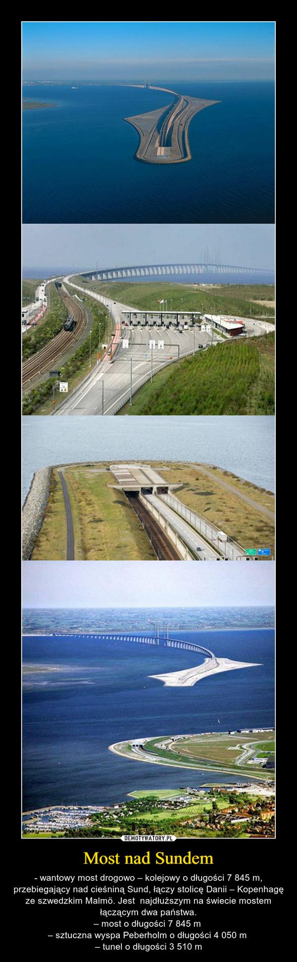 Most nad Sundem – - wantowy most drogowo – kolejowy o długości 7 845 m, przebiegający nad cieśniną Sund, łączy stolicę Danii – Kopenhagę ze szwedzkim Malmö. Jest  najdłuższym na świecie mostem łączącym dwa państwa.– most o długości 7 845 m – sztuczna wyspa Peberholm o długości 4 050 m – tunel o długości 3 510 m