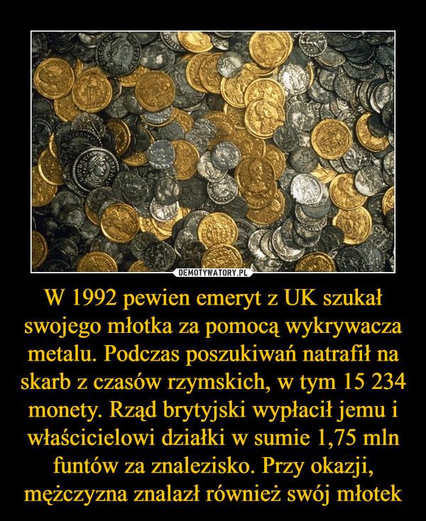 W 1992 pewien emeryt z UK szukał swojego młotka za pomocą wykrywacza metalu. Podczas poszukiwań natrafił na skarb z czasów rzymskich, w tym 15 234 monety. Rząd brytyjski wypłacił jemu i właścicielowi działki w sumie 1,75 mln funtów za znalezisko. Przy okazji, mężczyzna znalazł również swój młotek –