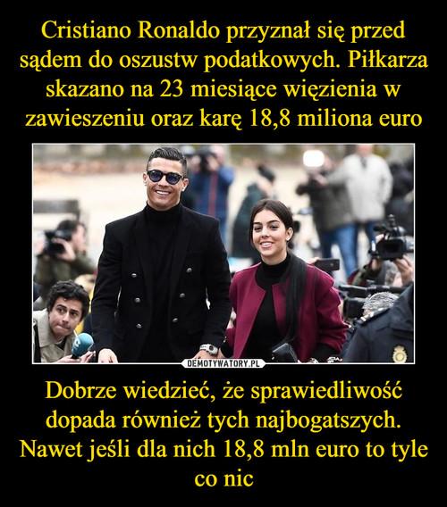 Cristiano Ronaldo przyznał się przed sądem do oszustw podatkowych. Piłkarza skazano na 23 miesiące więzienia w zawieszeniu oraz karę 18,8 miliona euro Dobrze wiedzieć, że sprawiedliwość dopada również tych najbogatszych. Nawet jeśli dla nich 18,8 mln euro to tyle co nic