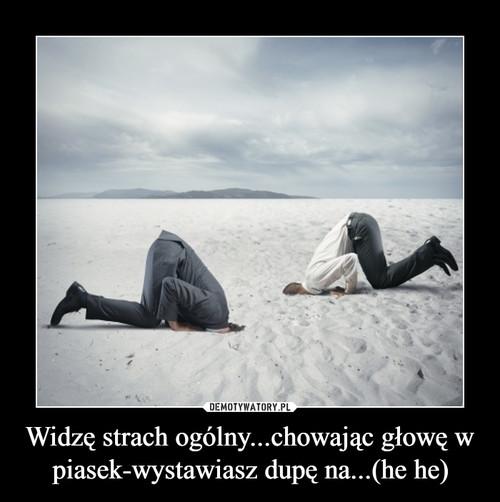 Widzę strach ogólny...chowając głowę w piasek-wystawiasz dupę na...(he he)