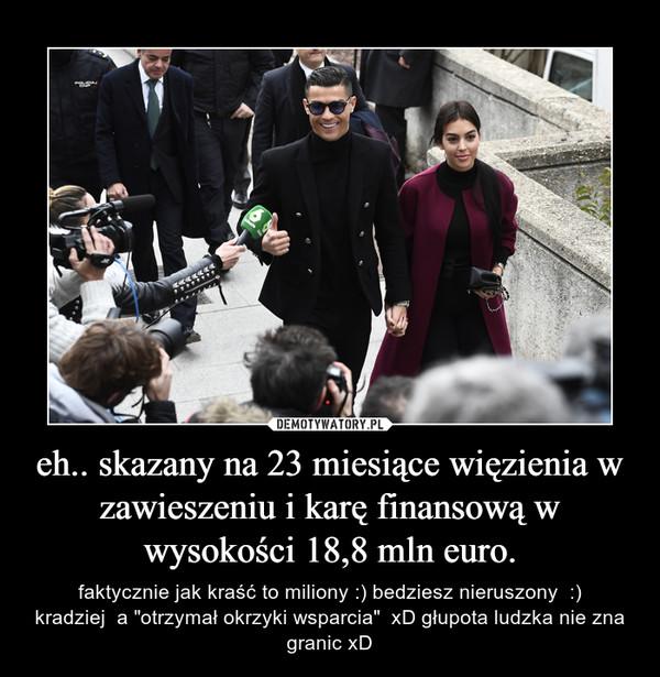 """eh.. skazany na 23 miesiące więzienia w zawieszeniu i karę finansową w wysokości 18,8 mln euro. – faktycznie jak kraść to miliony :) bedziesz nieruszony  :)kradziej  a """"otrzymał okrzyki wsparcia""""  xD głupota ludzka nie zna granic xD"""