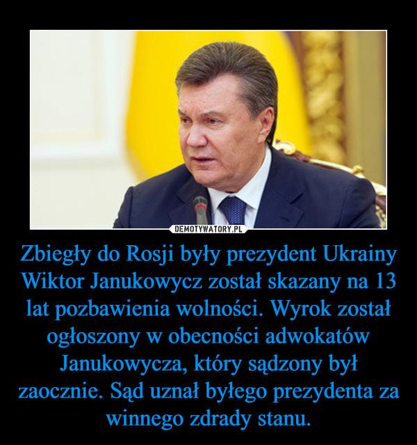 Zbiegły do Rosji były prezydent Ukrainy Wiktor Janukowycz został skazany na 13 lat pozbawienia wolności. Wyrok został ogłoszony w obecności adwokatów Janukowycza, który sądzony był zaocznie. Sąd uznał byłego prezydenta za winnego zdrady stanu. –