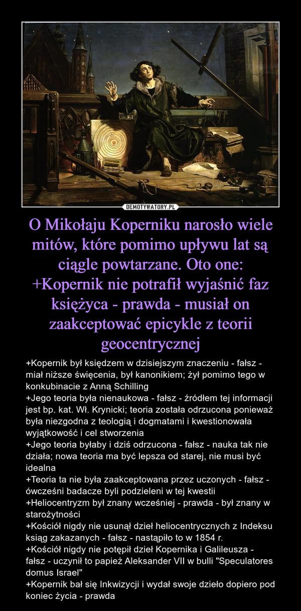 """O Mikołaju Koperniku narosło wiele mitów, które pomimo upływu lat są ciągle powtarzane. Oto one:+Kopernik nie potrafił wyjaśnić faz księżyca - prawda - musiał on zaakceptować epicykle z teorii geocentrycznej – +Kopernik był księdzem w dzisiejszym znaczeniu - fałsz - miał niższe święcenia, był kanonikiem; żył pomimo tego w konkubinacie z Anną Schilling+Jego teoria była nienaukowa - fałsz - źródłem tej informacji jest bp. kat. Wł. Krynicki; teoria została odrzucona ponieważ była niezgodna z teologią i dogmatami i kwestionowała wyjątkowość i cel stworzenia+Jego teoria byłaby i dziś odrzucona - fałsz - nauka tak nie działa; nowa teoria ma być lepsza od starej, nie musi być idealna+Teoria ta nie była zaakceptowana przez uczonych - fałsz - ówcześni badacze byli podzieleni w tej kwestii+Heliocentryzm był znany wcześniej - prawda - był znany w starożytności+Kościół nigdy nie usunął dzieł heliocentrycznych z Indeksu ksiąg zakazanych - fałsz - nastąpiło to w 1854 r.+Kościół nigdy nie potępił dzieł Kopernika i Galileusza - fałsz - uczynił to papież Aleksander VII w bulli """"Speculatores domus Israel""""+Kopernik bał się Inkwizycji i wydał swoje dzieło dopiero pod koniec życia - prawda"""